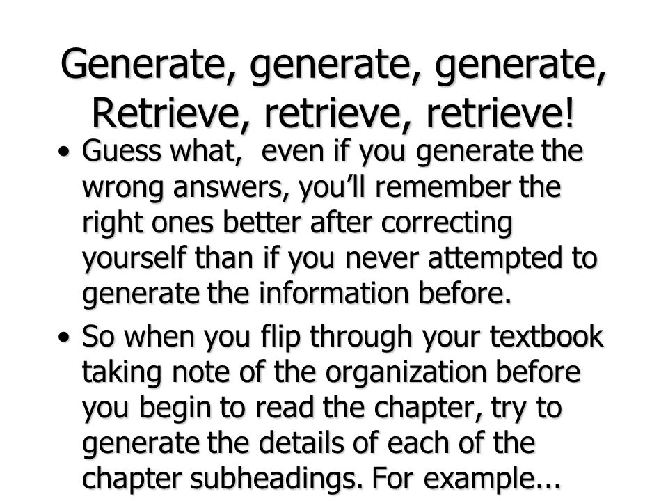 Generate, generate, generate, Retrieve, retrieve, retrieve! Guess what, even if you generate the wrong answers, youll remember the right ones better a