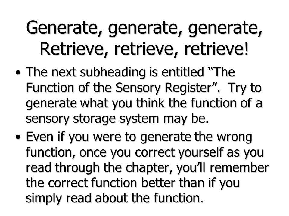 Generate, generate, generate, Retrieve, retrieve, retrieve! The next subheading is entitled The Function of the Sensory Register. Try to generate what