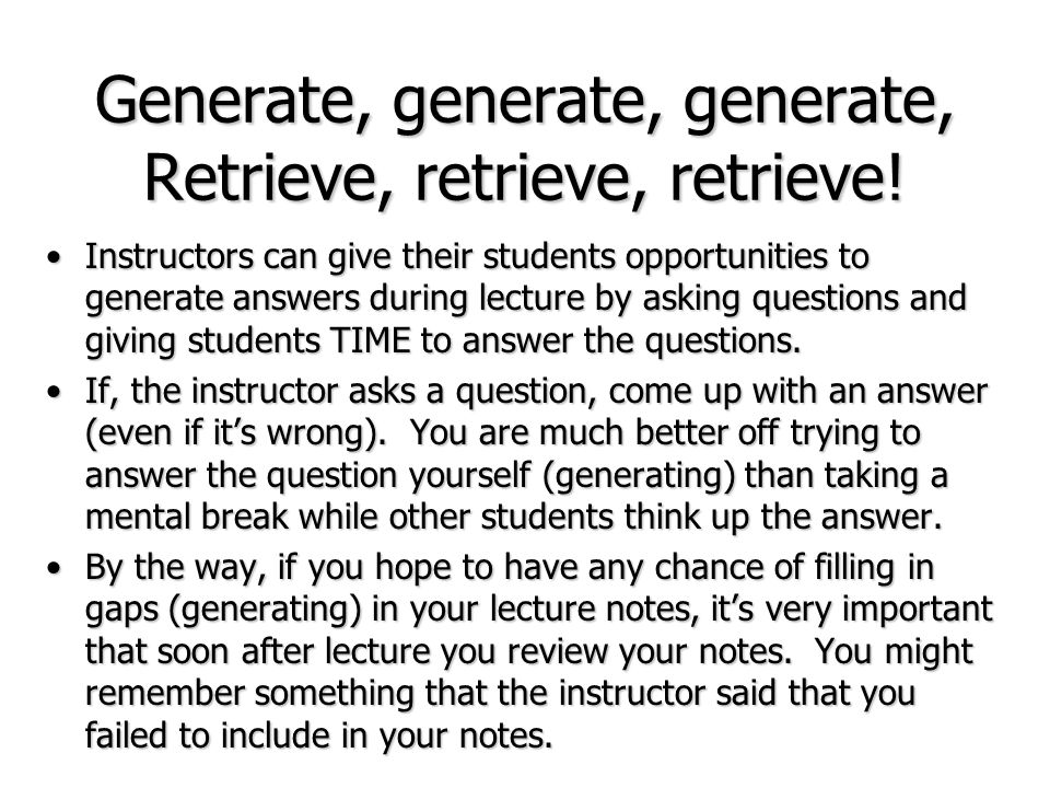 Generate, generate, generate, Retrieve, retrieve, retrieve! Instructors can give their students opportunities to generate answers during lecture by as