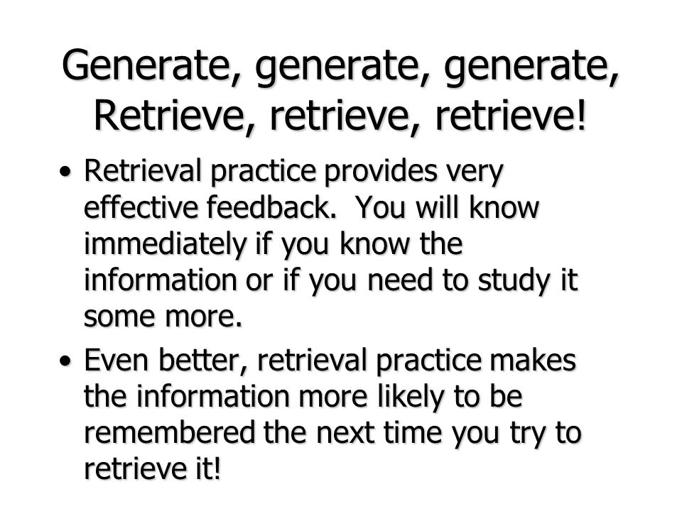 Generate, generate, generate, Retrieve, retrieve, retrieve! Retrieval practice provides very effective feedback. You will know immediately if you know