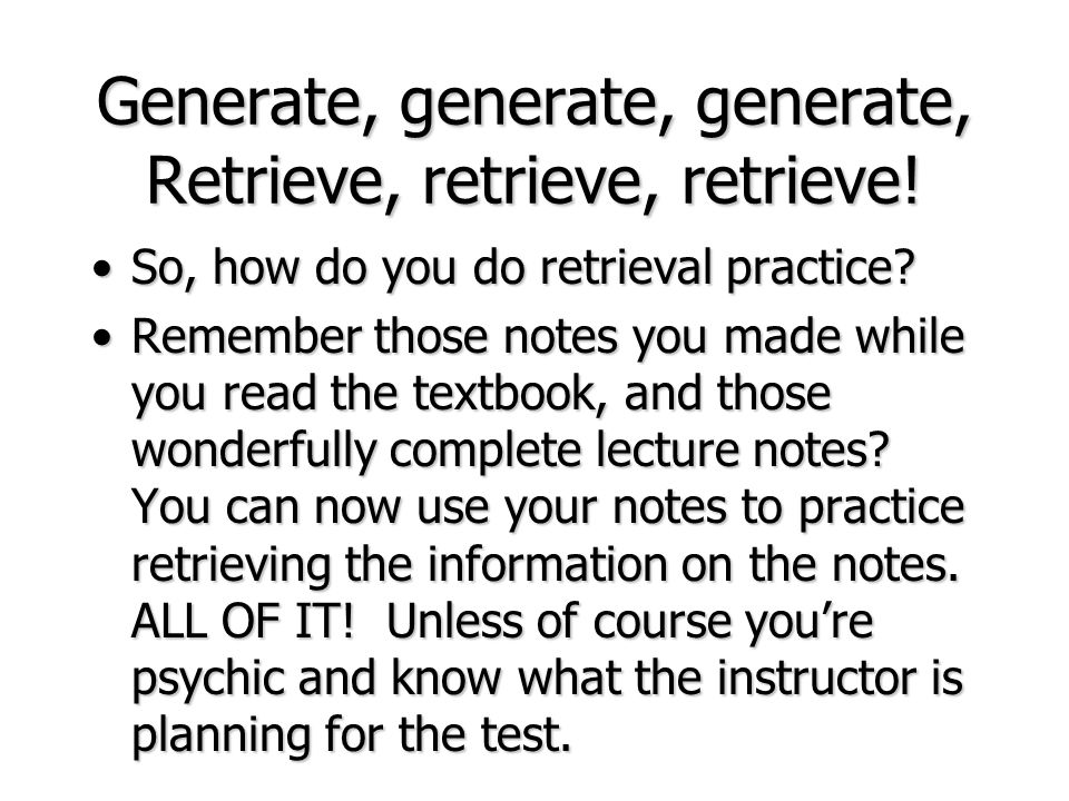 Generate, generate, generate, Retrieve, retrieve, retrieve! So, how do you do retrieval practice?So, how do you do retrieval practice? Remember those