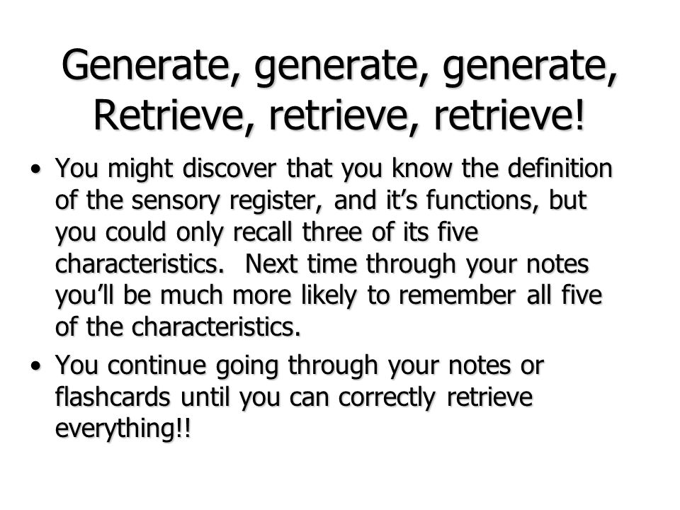 Generate, generate, generate, Retrieve, retrieve, retrieve! You might discover that you know the definition of the sensory register, and its functions