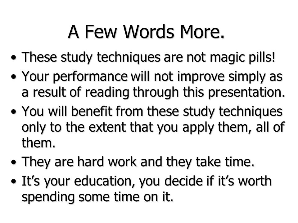 A Few Words More. These study techniques are not magic pills!These study techniques are not magic pills! Your performance will not improve simply as a
