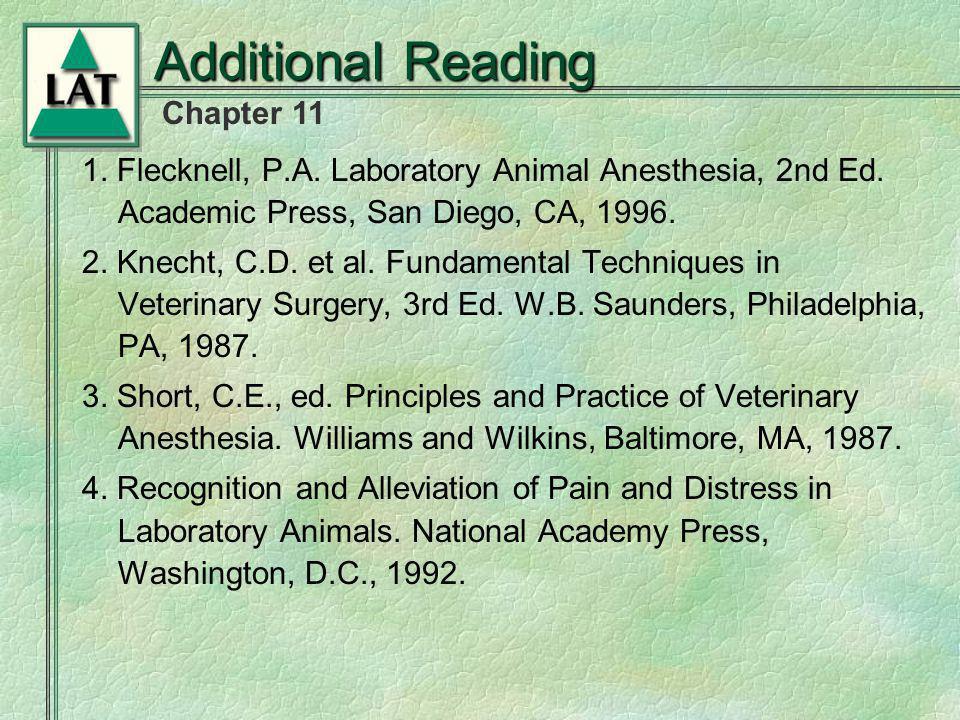 Additional Reading 1. Flecknell, P.A. Laboratory Animal Anesthesia, 2nd Ed. Academic Press, San Diego, CA, 1996. 2. Knecht, C.D. et al. Fundamental Te