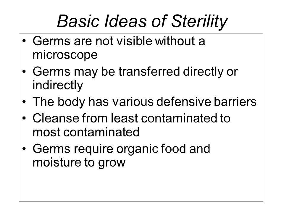 Basic Ideas of Sterility Germs are not visible without a microscope Germs may be transferred directly or indirectly The body has various defensive bar