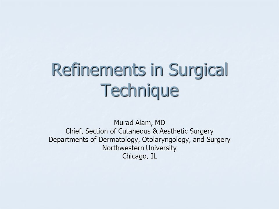 Refinements in Surgical Technique Murad Alam, MD Chief, Section of Cutaneous & Aesthetic Surgery Departments of Dermatology, Otolaryngology, and Surge