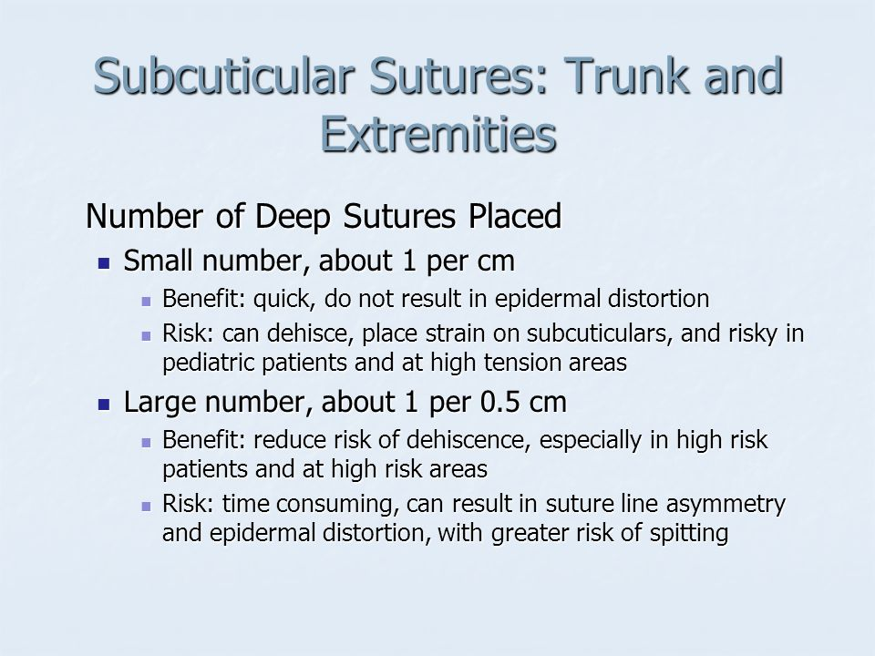 Subcuticular Sutures: Trunk and Extremities Number of Deep Sutures Placed Small number, about 1 per cm Small number, about 1 per cm Benefit: quick, do
