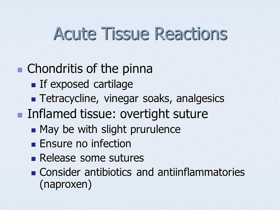 Acute Tissue Reactions Chondritis of the pinna Chondritis of the pinna If exposed cartilage If exposed cartilage Tetracycline, vinegar soaks, analgesi
