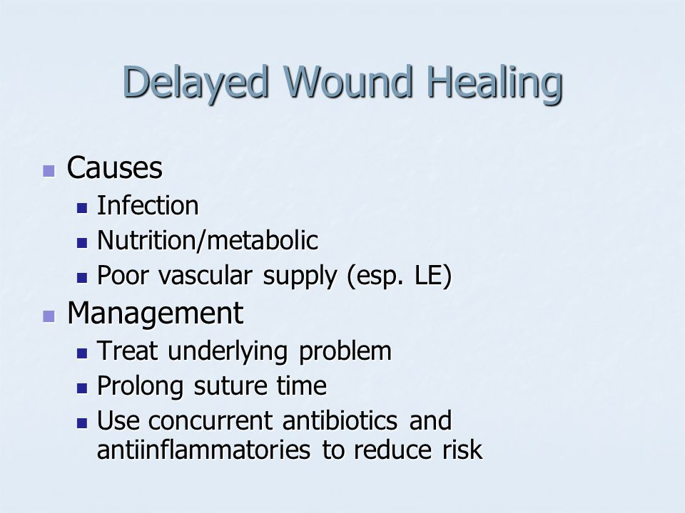 Delayed Wound Healing Causes Causes Infection Infection Nutrition/metabolic Nutrition/metabolic Poor vascular supply (esp. LE) Poor vascular supply (e