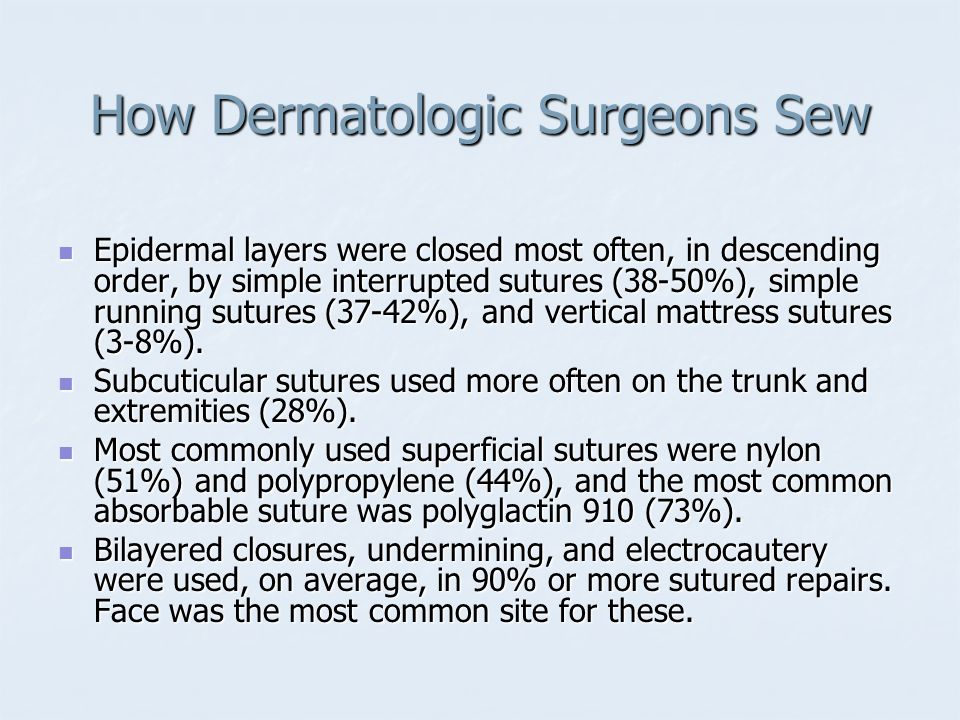 How Dermatologic Surgeons Sew 54% of wounds were repaired by primary closure, 20% with local flaps, and 10% with skin grafting, with the remaining 15% left to heal by second intent (10%) or referred for repair (5%).