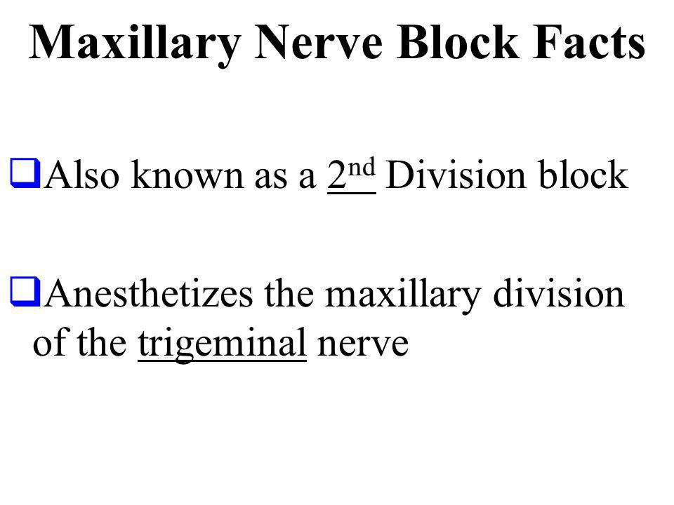 Maxillary Nerve Block Facts Also known as a 2 nd Division block Anesthetizes the maxillary division of the trigeminal nerve