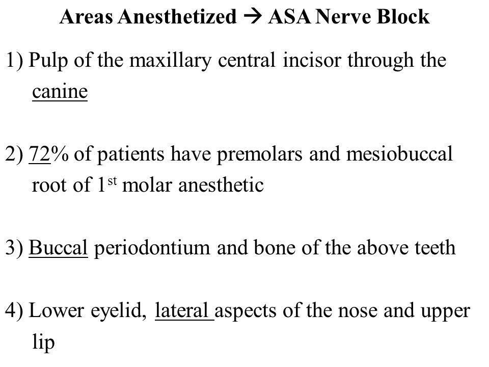Areas Anesthetized ASA Nerve Block 1) Pulp of the maxillary central incisor through the canine 2) 72% of patients have premolars and mesiobuccal root