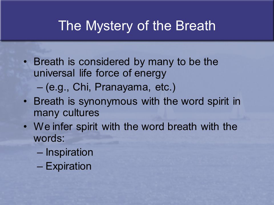 The Mystery of the Breath Breath is considered by many to be the universal life force of energy –(e.g., Chi, Pranayama, etc.) Breath is synonymous wit