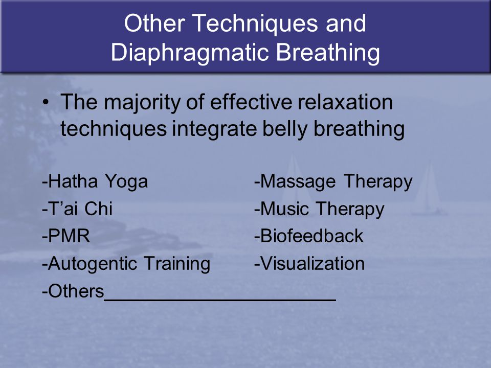 Other Techniques and Diaphragmatic Breathing The majority of effective relaxation techniques integrate belly breathing -Hatha Yoga -Massage Therapy -T