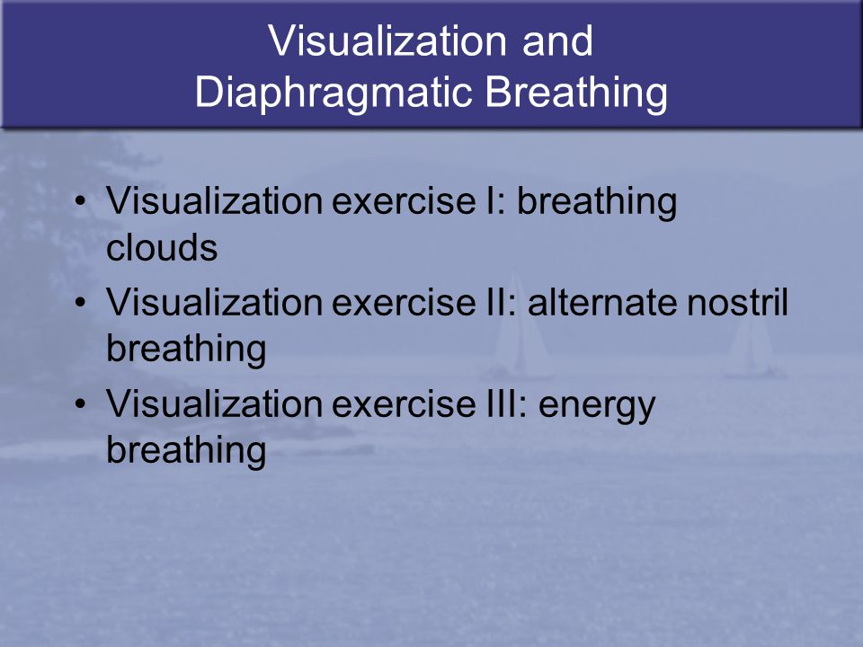 Visualization and Diaphragmatic Breathing Visualization exercise I: breathing clouds Visualization exercise II: alternate nostril breathing Visualizat
