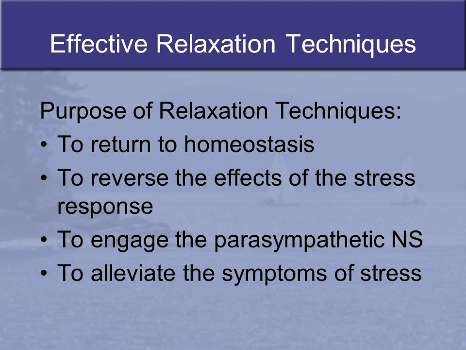Effective Relaxation Techniques Purpose of Relaxation Techniques: To return to homeostasis To reverse the effects of the stress response To engage the