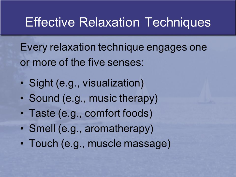 Effective Relaxation Techniques Every relaxation technique engages one or more of the five senses: Sight (e.g., visualization) Sound (e.g., music ther