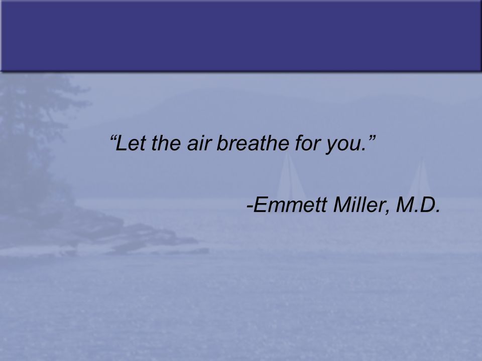 Let the air breathe for you. -Emmett Miller, M.D.