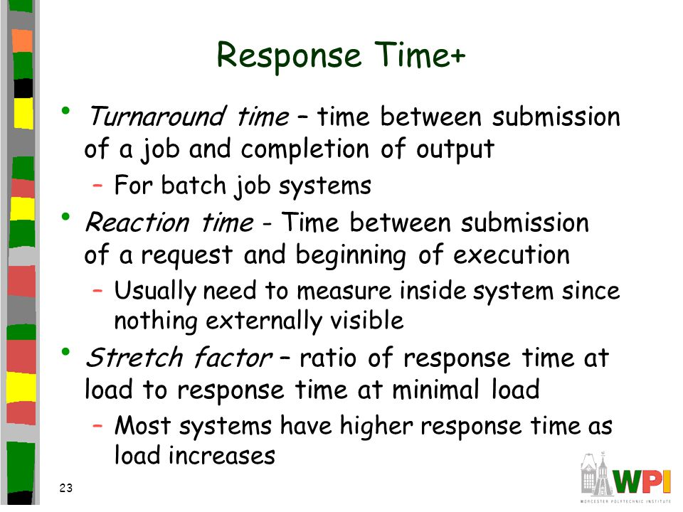 23 Response Time+ Turnaround time – time between submission of a job and completion of output –For batch job systems Reaction time - Time between submission of a request and beginning of execution –Usually need to measure inside system since nothing externally visible Stretch factor – ratio of response time at load to response time at minimal load –Most systems have higher response time as load increases