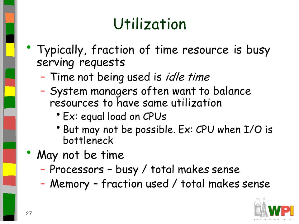 27 Utilization Typically, fraction of time resource is busy serving requests –Time not being used is idle time –System managers often want to balance resources to have same utilization Ex: equal load on CPUs But may not be possible.