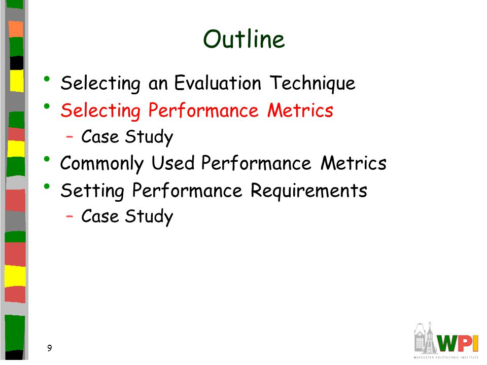 9 Outline Selecting an Evaluation Technique Selecting Performance Metrics –Case Study Commonly Used Performance Metrics Setting Performance Requirements –Case Study