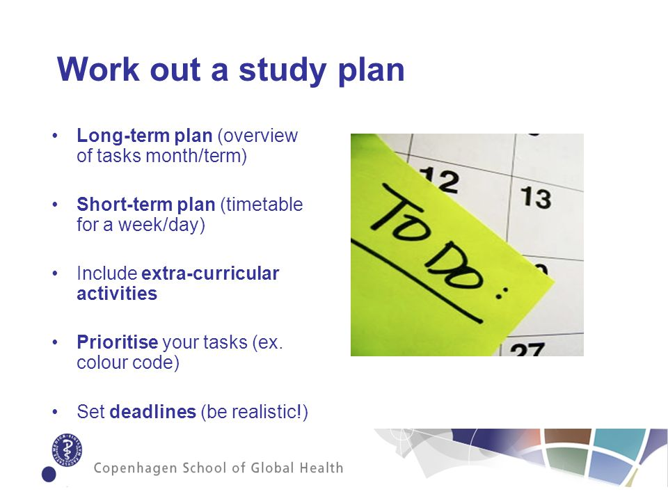 Work out a study plan Long-term plan (overview of tasks month/term) Short-term plan (timetable for a week/day) Include extra-curricular activities Prioritise your tasks (ex.
