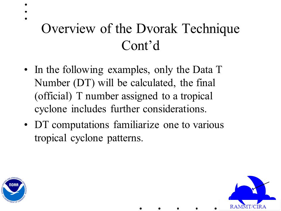 RAMMT/CIRA Overview of the Dvorak Technique Contd In the following examples, only the Data T Number (DT) will be calculated, the final (official) T number assigned to a tropical cyclone includes further considerations.