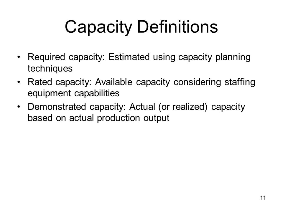 11 Capacity Definitions Required capacity: Estimated using capacity planning techniques Rated capacity: Available capacity considering staffing equipment capabilities Demonstrated capacity: Actual (or realized) capacity based on actual production output
