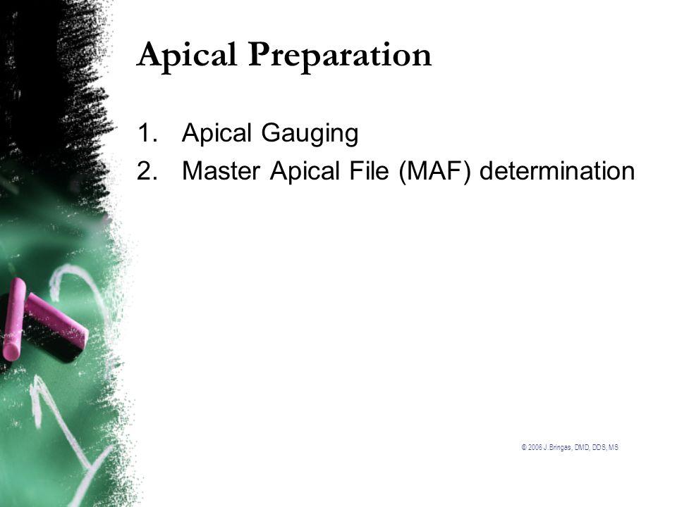 © 2006 J.Bringas, DMD, DDS, MS Apical Preparation 1.Apical Gauging 2.Master Apical File (MAF) determination