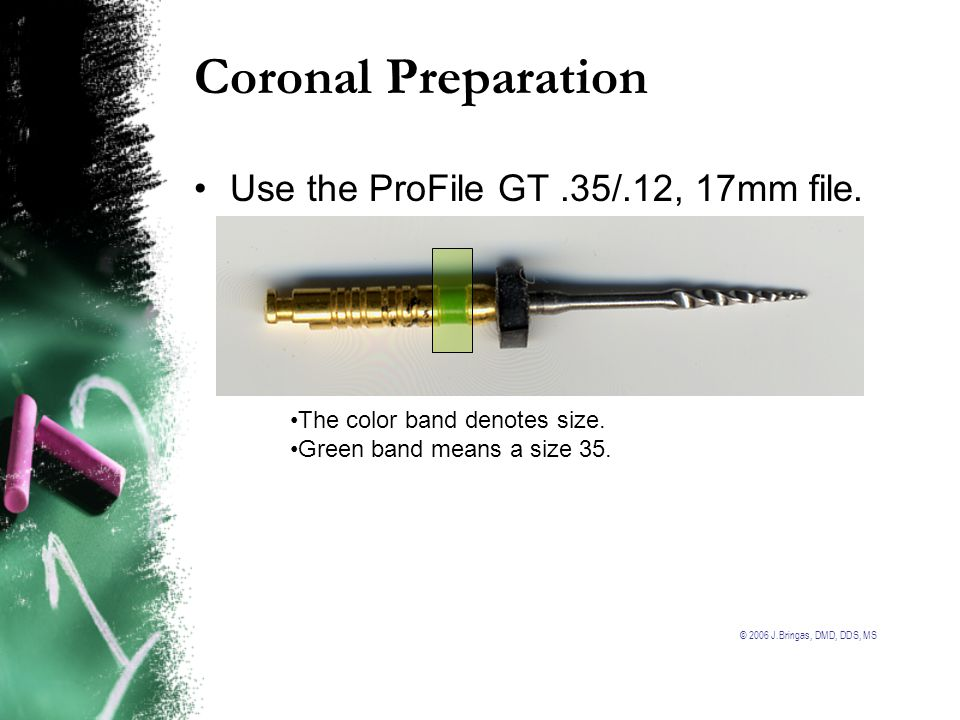 © 2006 J.Bringas, DMD, DDS, MS Coronal Preparation Use the ProFile GT.35/.12, 17mm file. The color band denotes size. Green band means a size 35.