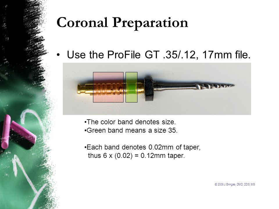 © 2006 J.Bringas, DMD, DDS, MS Coronal Preparation Use the ProFile GT.35/.12, 17mm file. The color band denotes size. Green band means a size 35. Each