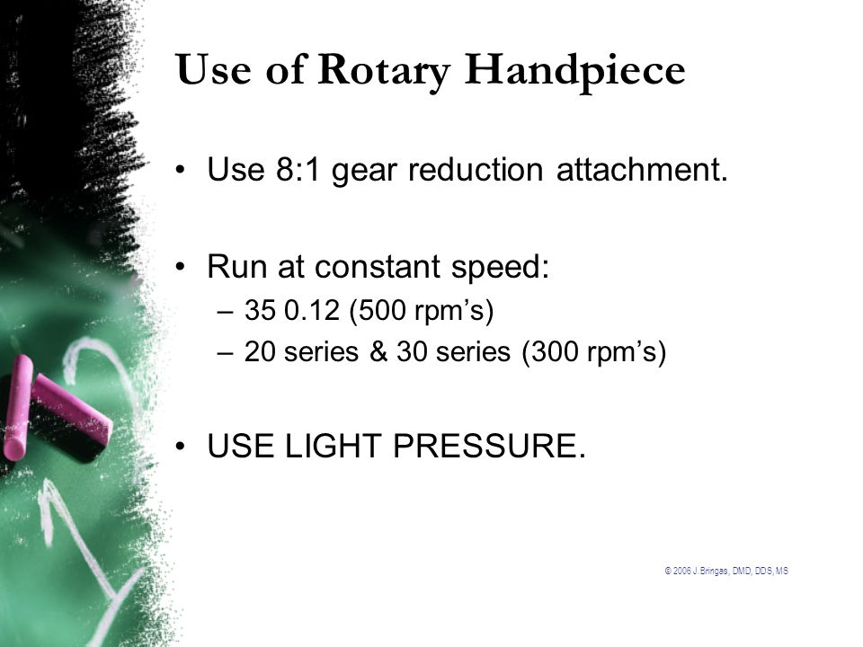 © 2006 J.Bringas, DMD, DDS, MS Use of Rotary Handpiece Use 8:1 gear reduction attachment. Run at constant speed: –35 0.12 (500 rpms) –20 series & 30 s