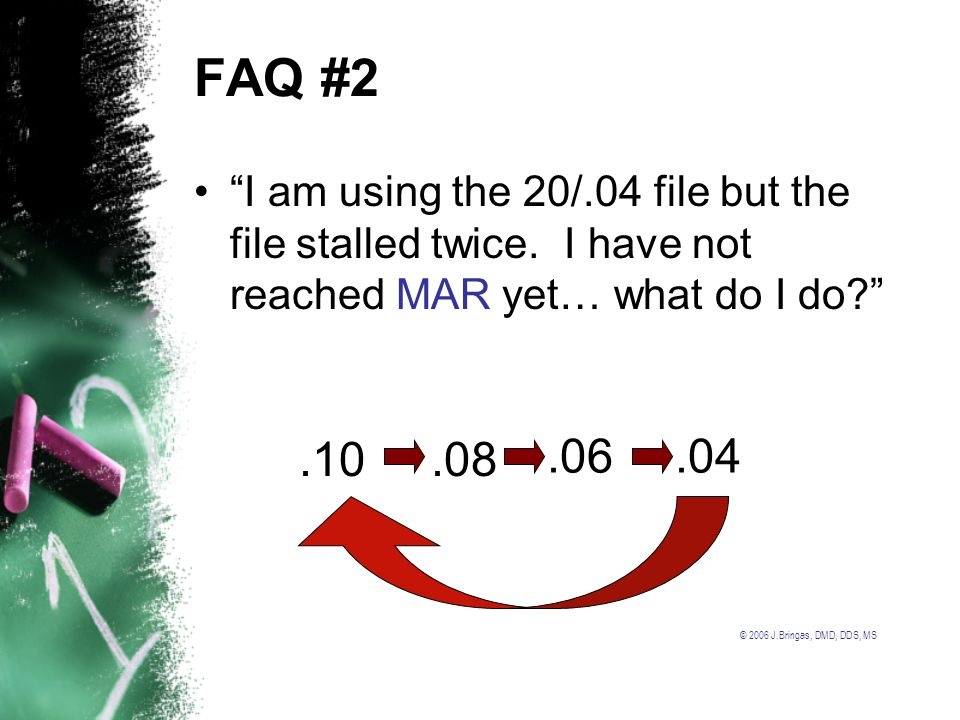 © 2006 J.Bringas, DMD, DDS, MS FAQ #2 I am using the 20/.04 file but the file stalled twice. I have not reached MAR yet… what do I do?.04.06.08.10