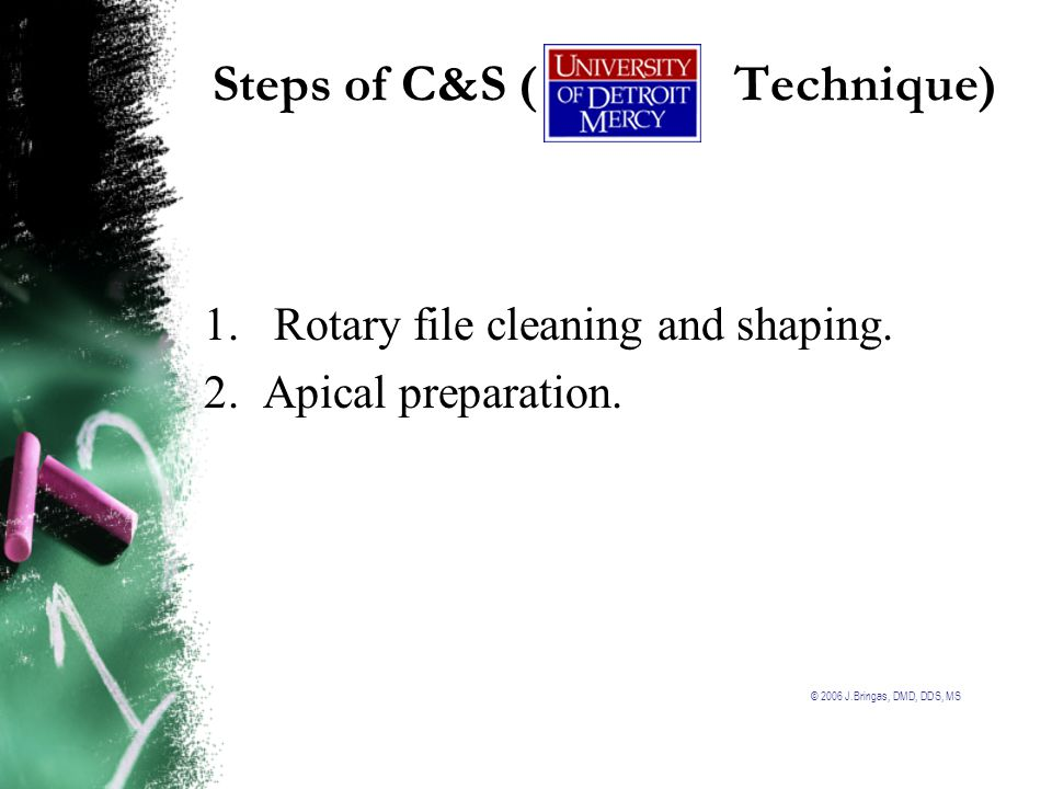 © 2006 J.Bringas, DMD, DDS, MS Steps of C&S ( Technique) 1.Rotary file cleaning and shaping. 2. Apical preparation.