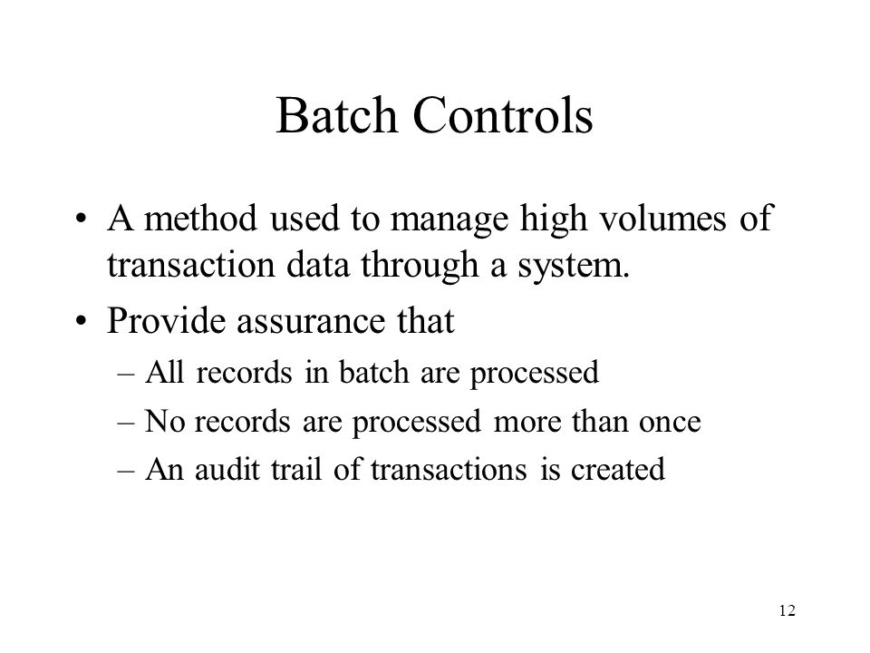 12 Batch Controls A method used to manage high volumes of transaction data through a system. Provide assurance that –All records in batch are processe