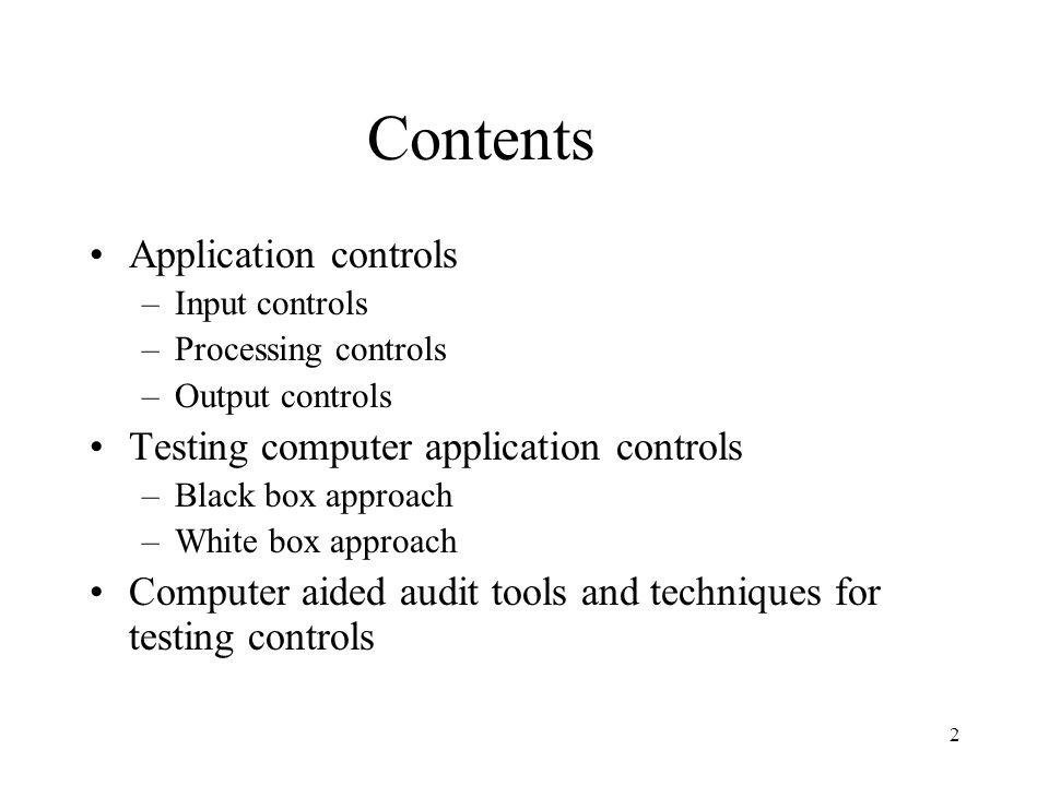 2 Contents Application controls –Input controls –Processing controls –Output controls Testing computer application controls –Black box approach –White