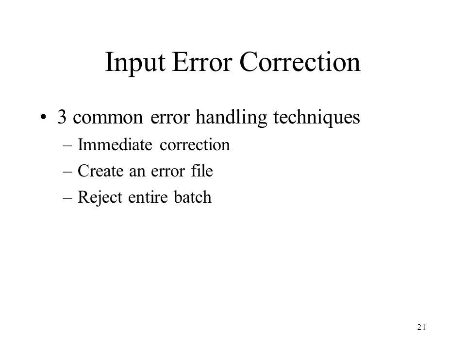 21 Input Error Correction 3 common error handling techniques –Immediate correction –Create an error file –Reject entire batch