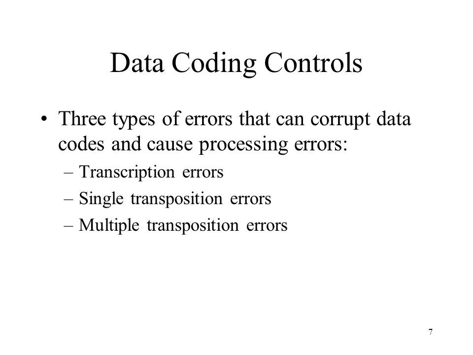 7 Data Coding Controls Three types of errors that can corrupt data codes and cause processing errors: –Transcription errors –Single transposition erro