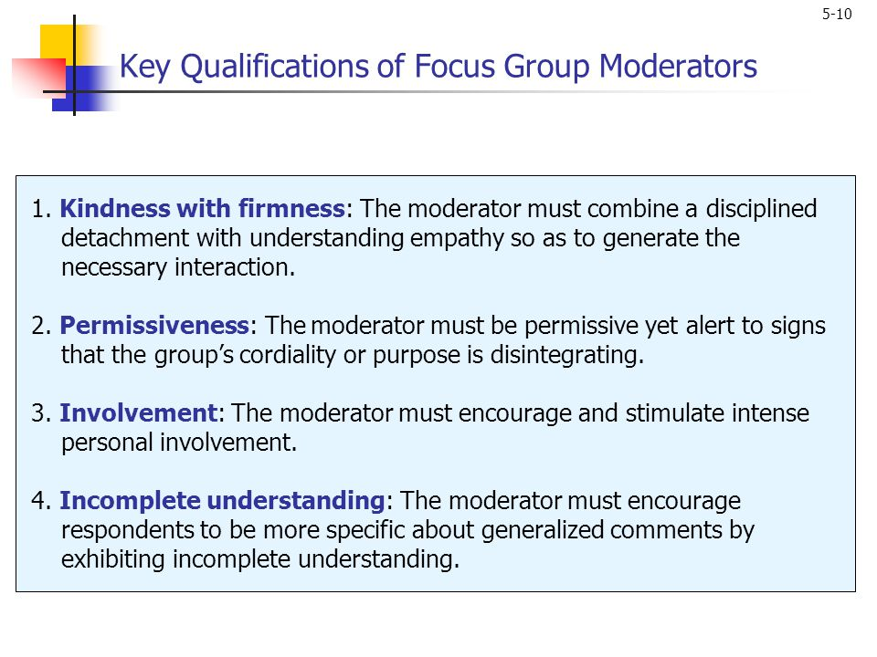 5-10 Key Qualifications of Focus Group Moderators 1. Kindness with firmness: The moderator must combine a disciplined detachment with understanding em