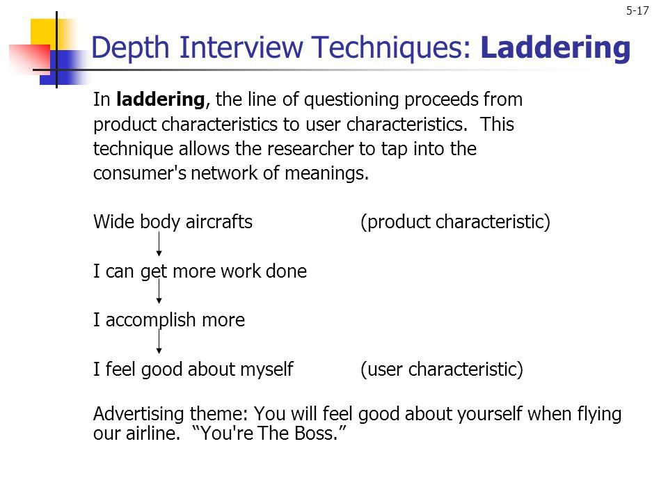 5-17 Depth Interview Techniques: Laddering In laddering, the line of questioning proceeds from product characteristics to user characteristics. This t