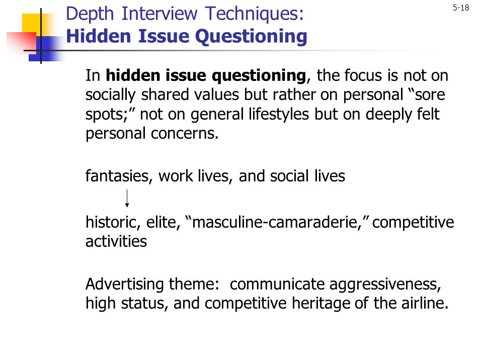 5-18 Depth Interview Techniques: Hidden Issue Questioning In hidden issue questioning, the focus is not on socially shared values but rather on person