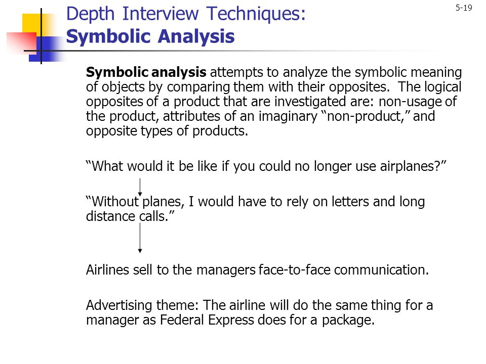 5-19 Depth Interview Techniques: Symbolic Analysis Symbolic analysis attempts to analyze the symbolic meaning of objects by comparing them with their