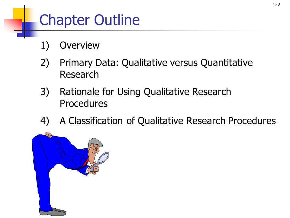 5-2 Chapter Outline 1)Overview 2)Primary Data: Qualitative versus Quantitative Research 3)Rationale for Using Qualitative Research Procedures 4)A Clas