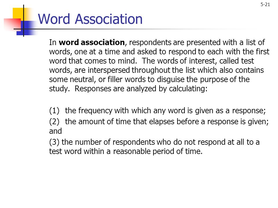 5-21 Word Association In word association, respondents are presented with a list of words, one at a time and asked to respond to each with the first w