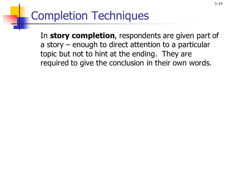 5-24 Completion Techniques In story completion, respondents are given part of a story – enough to direct attention to a particular topic but not to hi
