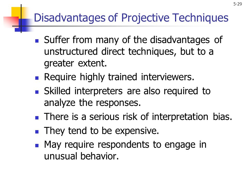 5-29 Disadvantages of Projective Techniques Suffer from many of the disadvantages of unstructured direct techniques, but to a greater extent. Require