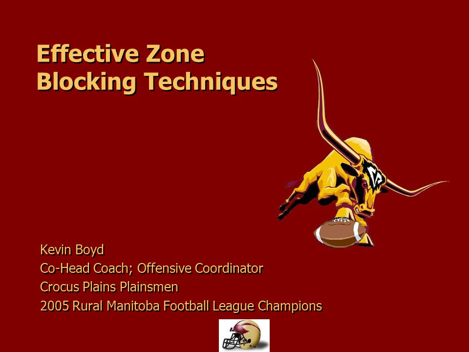 Effective Zone Blocking Techniques Kevin Boyd Co-Head Coach; Offensive Coordinator Crocus Plains Plainsmen 2005 Rural Manitoba Football League Champio