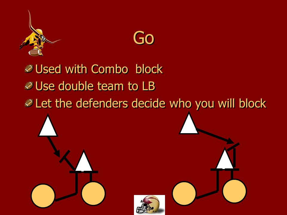 Go Used with Combo block Use double team to LB Let the defenders decide who you will block Used with Combo block Use double team to LB Let the defende