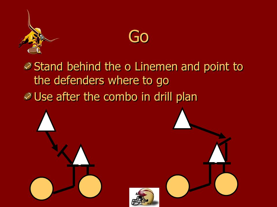 Go Stand behind the o Linemen and point to the defenders where to go Use after the combo in drill plan Stand behind the o Linemen and point to the def