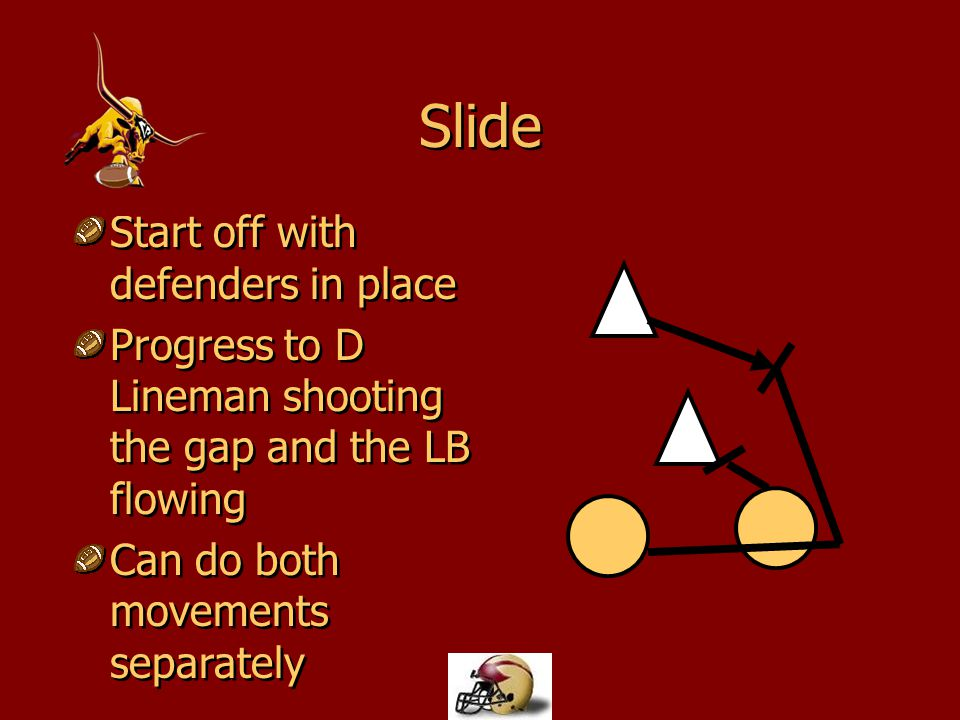 Slide Start off with defenders in place Progress to D Lineman shooting the gap and the LB flowing Can do both movements separately Start off with defe